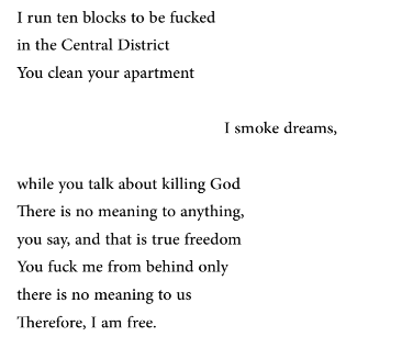 I run ten blocks to be fucked in the Central District You clean your apartment                                                I smoke dreams,  while you talk about killing God There is no meaning to anything, you say, and that is true freedom You fuck me from behind only there is no meaning to us Therefore, I am free.